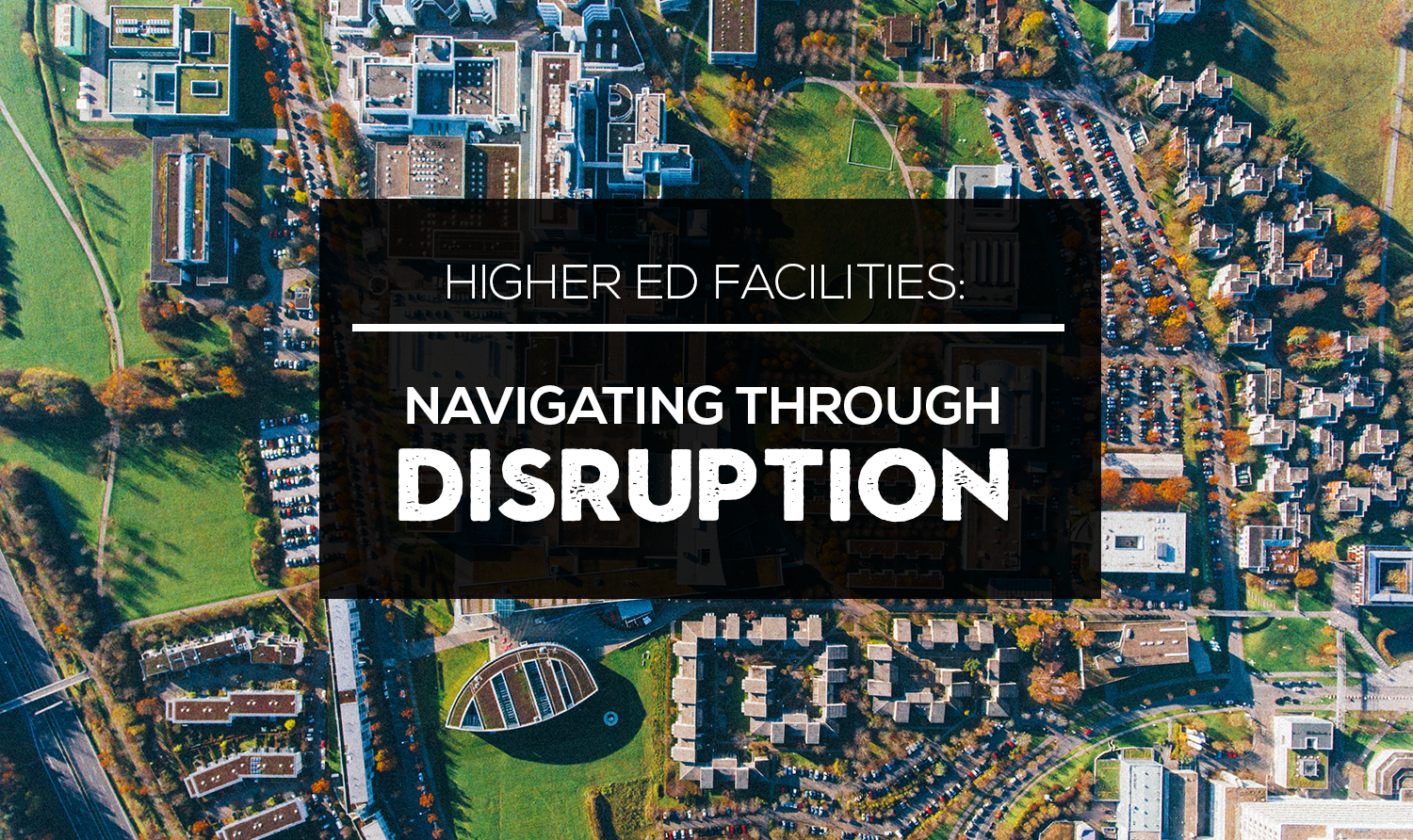 Higher Ed Facilities: Navigating Through Disruption